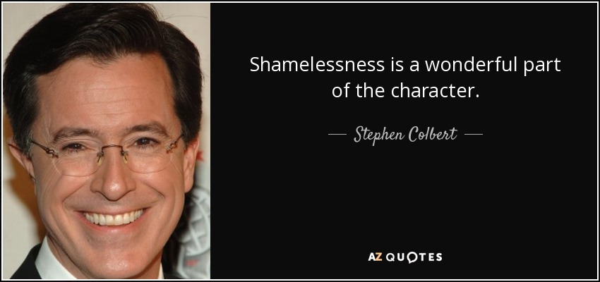 Shamelessness is a wonderful part of the character. - Stephen Colbert