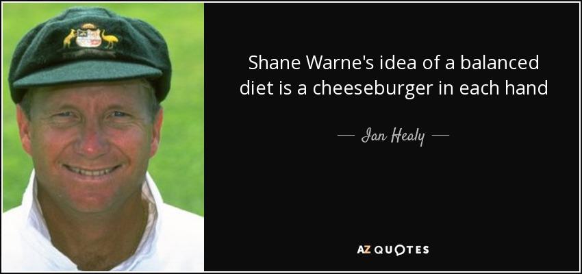 Shane Warne's idea of a balanced diet is a cheeseburger in each hand - Ian Healy