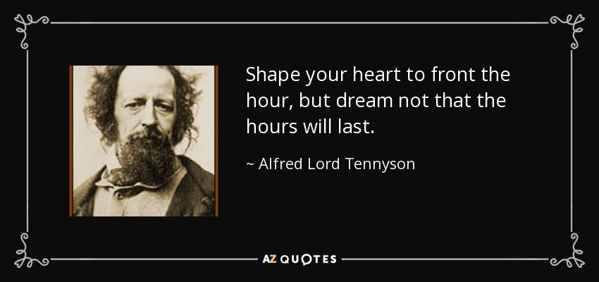Shape your heart to front the hour, but dream not that the hours will last. - Alfred Lord Tennyson