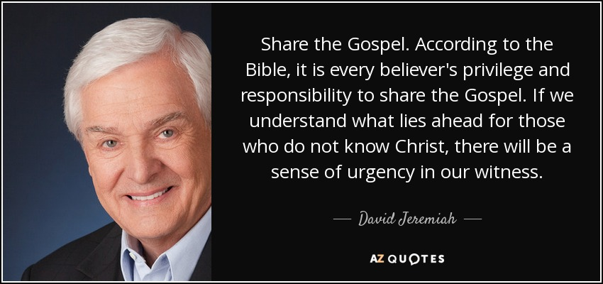 Share the Gospel. According to the Bible, it is every believer's privilege and responsibility to share the Gospel. If we understand what lies ahead for those who do not know Christ, there will be a sense of urgency in our witness. - David Jeremiah