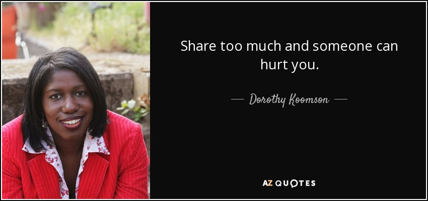 Share too much and someone can hurt you. - Dorothy Koomson