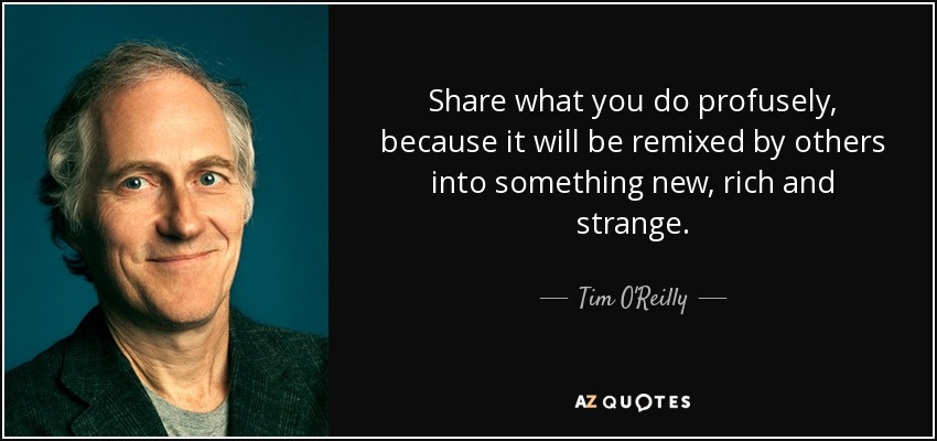 Share what you do profusely, because it will be remixed by others into something new, rich and strange. - Tim O'Reilly