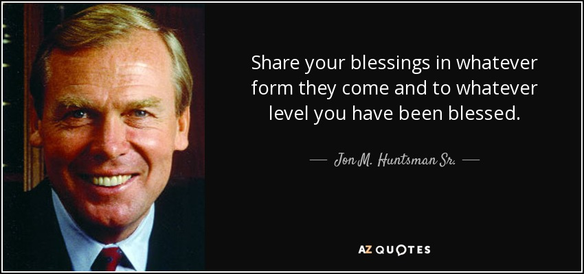 Share your blessings in whatever form they come and to whatever level you have been blessed. - Jon M. Huntsman Sr.