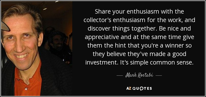 Share your enthusiasm with the collector's enthusiasm for the work, and discover things together. Be nice and appreciative and at the same time give them the hint that you're a winner so they believe they've made a good investment. It's simple common sense. - Mark Kostabi
