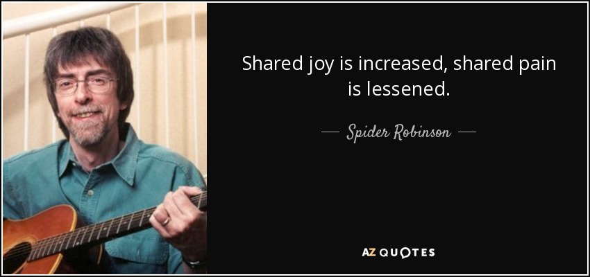 Shared joy is increased, shared pain is lessened. - Spider Robinson