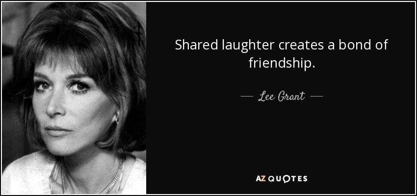 Shared laughter creates a bond of friendship. - Lee Grant
