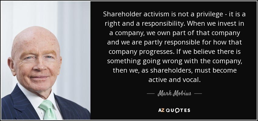 Shareholder activism is not a privilege - it is a right and a responsibility. When we invest in a company, we own part of that company and we are partly responsible for how that company progresses. If we believe there is something going wrong with the company, then we, as shareholders, must become active and vocal. - Mark Mobius