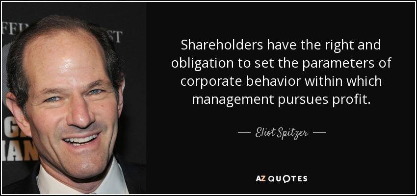 Shareholders have the right and obligation to set the parameters of corporate behavior within which management pursues profit. - Eliot Spitzer
