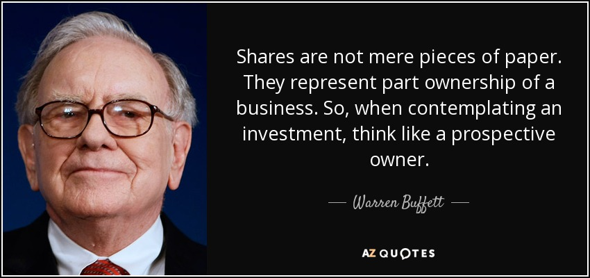 Shares are not mere pieces of paper. They represent part ownership of a business. So, when contemplating an investment, think like a prospective owner. - Warren Buffett