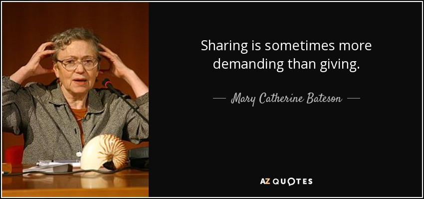 Sharing is sometimes more demanding than giving. - Mary Catherine Bateson