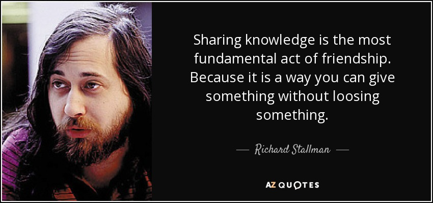 Sharing knowledge is the most fundamental act of friendship. Because it is a way you can give something without loosing something. - Richard Stallman