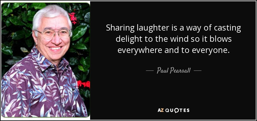 Sharing laughter is a way of casting delight to the wind so it blows everywhere and to everyone. - Paul Pearsall