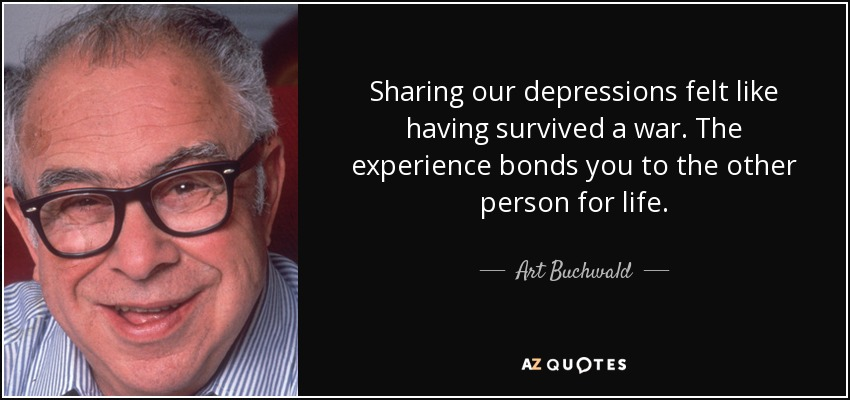 Sharing our depressions felt like having survived a war. The experience bonds you to the other person for life. - Art Buchwald