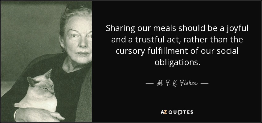 Sharing our meals should be a joyful and a trustful act, rather than the cursory fulfillment of our social obligations. - M. F. K. Fisher
