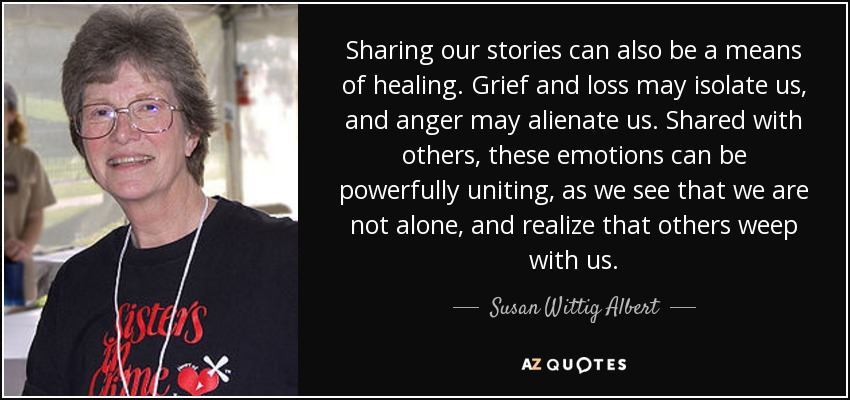 Sharing our stories can also be a means of healing. Grief and loss may isolate us, and anger may alienate us. Shared with others, these emotions can be powerfully uniting, as we see that we are not alone, and realize that others weep with us. - Susan Wittig Albert