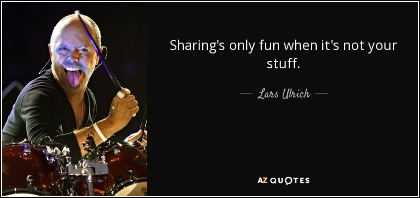 Sharing's only fun when it's not your stuff. - Lars Ulrich