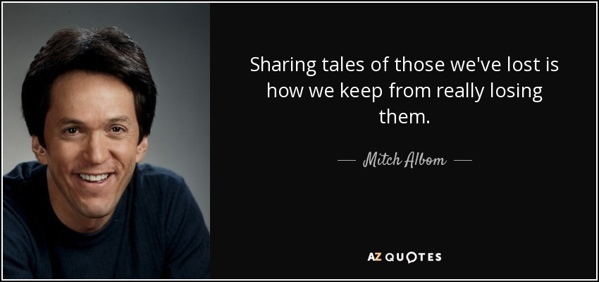 Sharing tales of those we've lost is how we keep from really losing them. - Mitch Albom