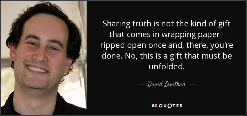 Sharing truth is not the kind of gift that comes in wrapping paper - ripped open once and, there, you're done. No, this is a gift that must be unfolded. - David Levithan