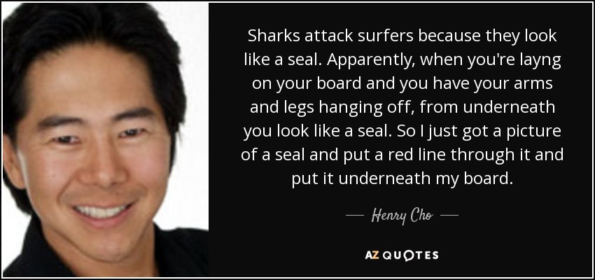 Sharks attack surfers because they look like a seal. Apparently, when you're layng on your board and you have your arms and legs hanging off, from underneath you look like a seal. So I just got a picture of a seal and put a red line through it and put it underneath my board. - Henry Cho