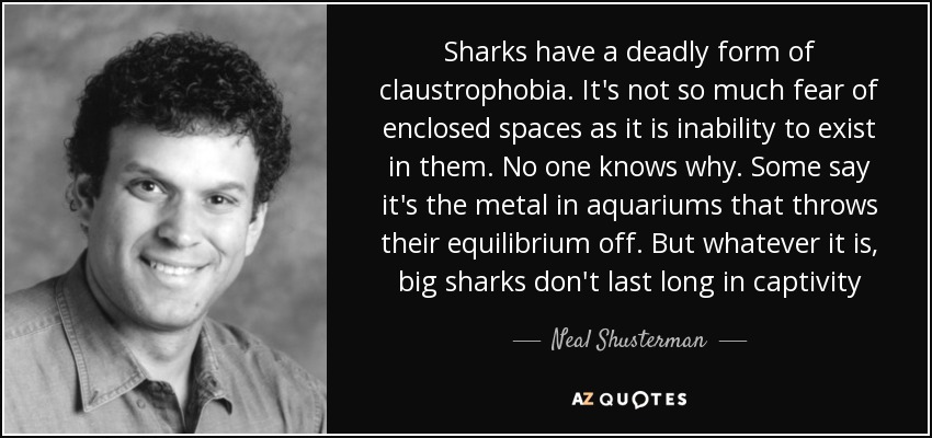Sharks have a deadly form of claustrophobia. It's not so much fear of enclosed spaces as it is inability to exist in them. No one knows why. Some say it's the metal in aquariums that throws their equilibrium off. But whatever it is, big sharks don't last long in captivity - Neal Shusterman