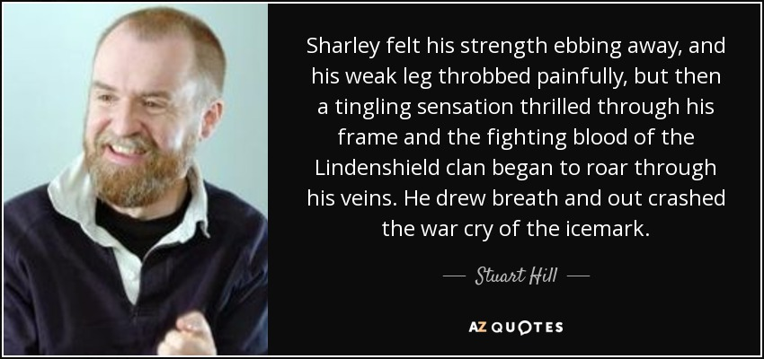 Sharley felt his strength ebbing away, and his weak leg throbbed painfully, but then a tingling sensation thrilled through his frame and the fighting blood of the Lindenshield clan began to roar through his veins. He drew breath and out crashed the war cry of the icemark... - Stuart Hill
