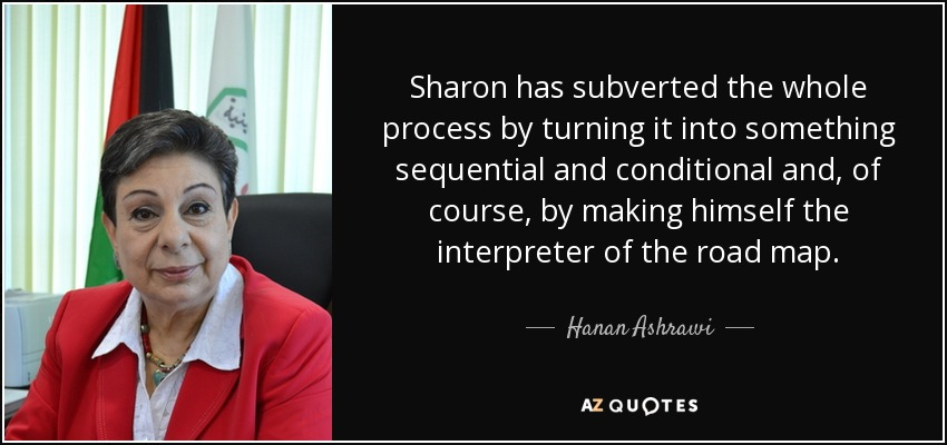 Sharon has subverted the whole process by turning it into something sequential and conditional and, of course, by making himself the interpreter of the road map. - Hanan Ashrawi