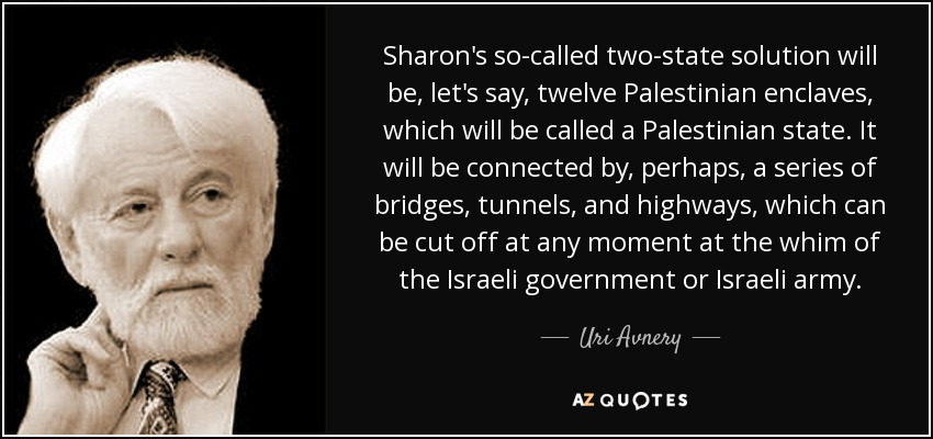 Sharon's so-called two-state solution will be, let's say, twelve Palestinian enclaves, which will be called a Palestinian state. It will be connected by, perhaps, a series of bridges, tunnels, and highways, which can be cut off at any moment at the whim of the Israeli government or Israeli army. - Uri Avnery