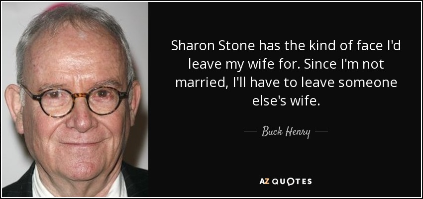 Sharon Stone has the kind of face I'd leave my wife for. Since I'm not married, I'll have to leave someone else's wife. - Buck Henry