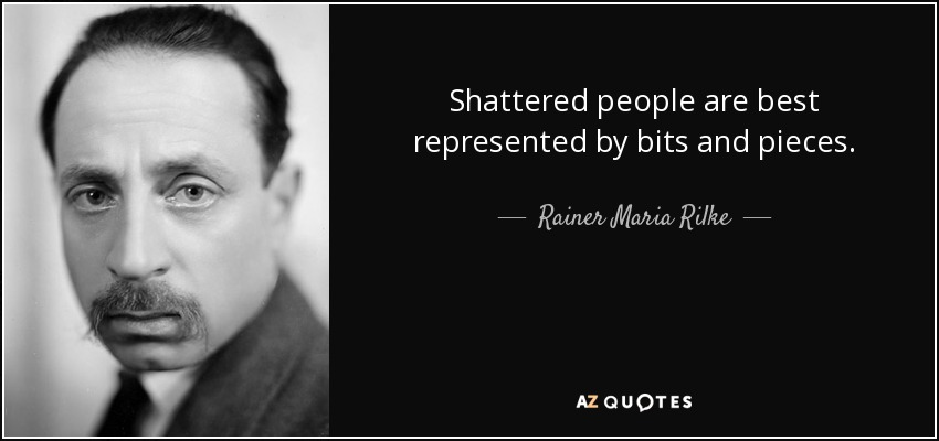 Shattered people are best represented by bits and pieces. - Rainer Maria Rilke