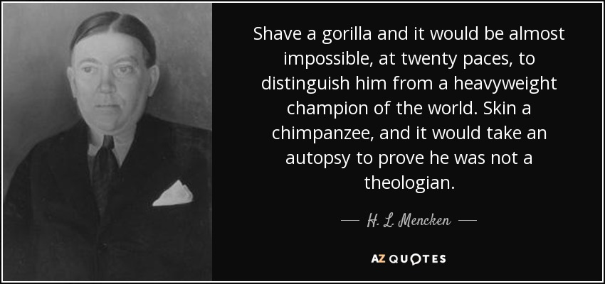 Shave a gorilla and it would be almost impossible, at twenty paces, to distinguish him from a heavyweight champion of the world. Skin a chimpanzee, and it would take an autopsy to prove he was not a theologian. - H. L. Mencken