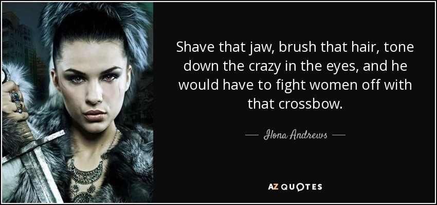 Shave that jaw, brush that hair, tone down the crazy in the eyes, and he would have to fight women off with that crossbow. - Ilona Andrews