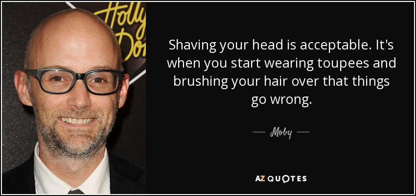 Shaving your head is acceptable. It's when you start wearing toupees and brushing your hair over that things go wrong. - Moby