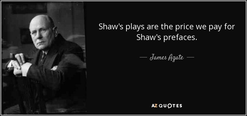Shaw's plays are the price we pay for Shaw's prefaces. - James Agate