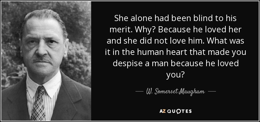 She alone had been blind to his merit. Why? Because he loved her and she did not love him. What was it in the human heart that made you despise a man because he loved you? - W. Somerset Maugham