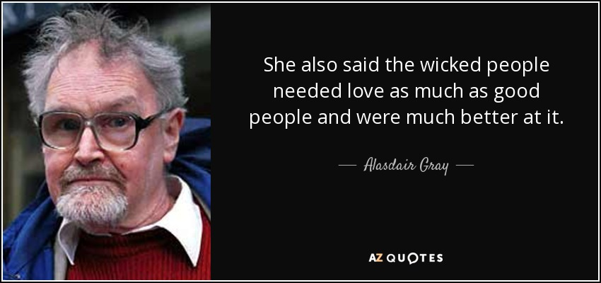 She also said the wicked people needed love as much as good people and were much better at it. - Alasdair Gray