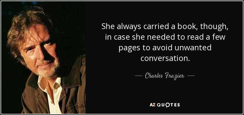 She always carried a book, though, in case she needed to read a few pages to avoid unwanted conversation. - Charles Frazier