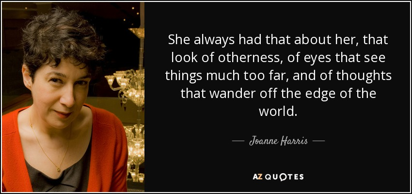 She always had that about her, that look of otherness, of eyes that see things much too far, and of thoughts that wander off the edge of the world. - Joanne Harris