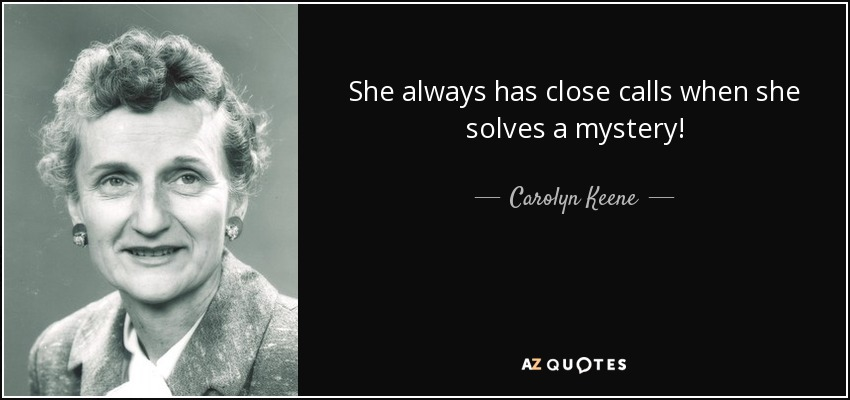She always has close calls when she solves a mystery! - Carolyn Keene