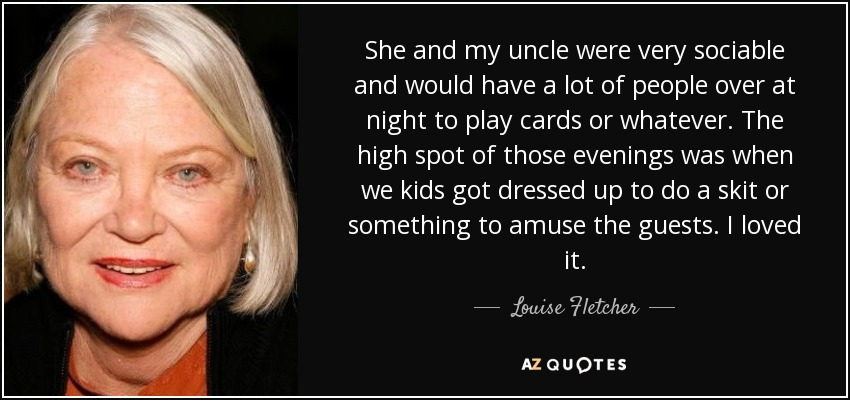 She and my uncle were very sociable and would have a lot of people over at night to play cards or whatever. The high spot of those evenings was when we kids got dressed up to do a skit or something to amuse the guests. I loved it. - Louise Fletcher