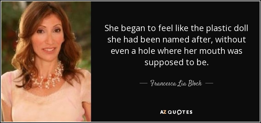 She began to feel like the plastic doll she had been named after, without even a hole where her mouth was supposed to be. - Francesca Lia Block