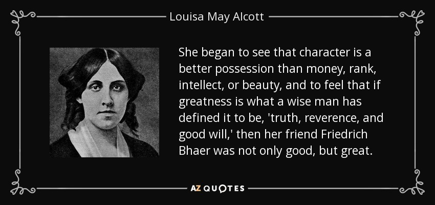 She began to see that character is a better possession than money, rank, intellect, or beauty, and to feel that if greatness is what a wise man has defined it to be, 'truth, reverence, and good will,' then her friend Friedrich Bhaer was not only good, but great. - Louisa May Alcott