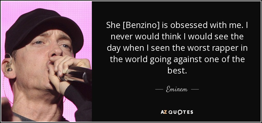 She [Benzino] is obsessed with me. I never would think I would see the day when I seen the worst rapper in the world going against one of the best. - Eminem