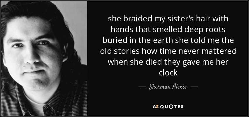she braided my sister's hair with hands that smelled deep roots buried in the earth she told me the old stories how time never mattered when she died they gave me her clock - Sherman Alexie