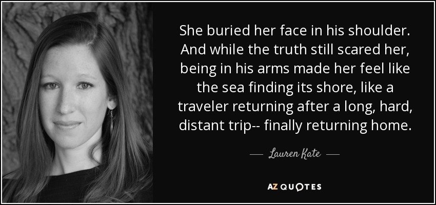 She buried her face in his shoulder. And while the truth still scared her, being in his arms made her feel like the sea finding its shore, like a traveler returning after a long, hard, distant trip-- finally returning home. - Lauren Kate