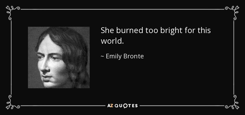 She burned too bright for this world. - Emily Bronte