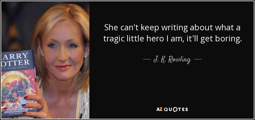 She can't keep writing about what a tragic little hero I am, it'll get boring. - J. K. Rowling