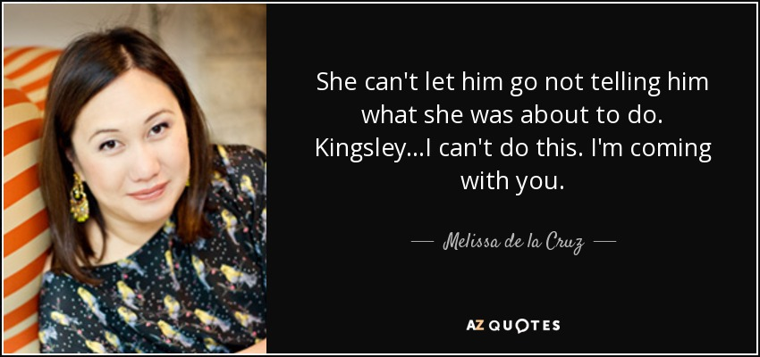She can't let him go not telling him what she was about to do. Kingsley...I can't do this. I'm coming with you. - Melissa de la Cruz