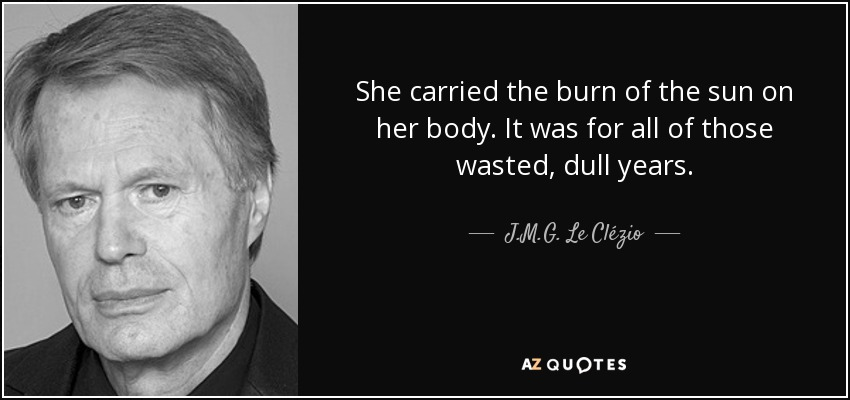 She carried the burn of the sun on her body. It was for all of those wasted, dull years. - J.M.G. Le Clézio