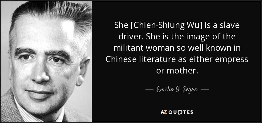 She [Chien-Shiung Wu] is a slave driver. She is the image of the militant woman so well known in Chinese literature as either empress or mother. - Emilio G. Segre