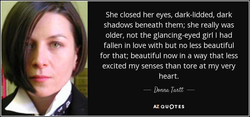 She closed her eyes, dark-lidded, dark shadows beneath them; she really was older, not the glancing-eyed girl I had fallen in love with but no less beautiful for that; beautiful now in a way that less excited my senses than tore at my very heart. - Donna Tartt